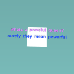 what the hell is a poweful queen