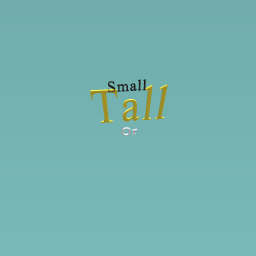 Are you tall or small
