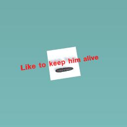 Like to keep him alive