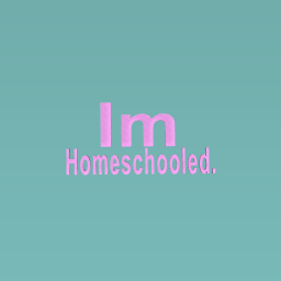 Im homechooled.