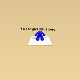 Like to give him a head